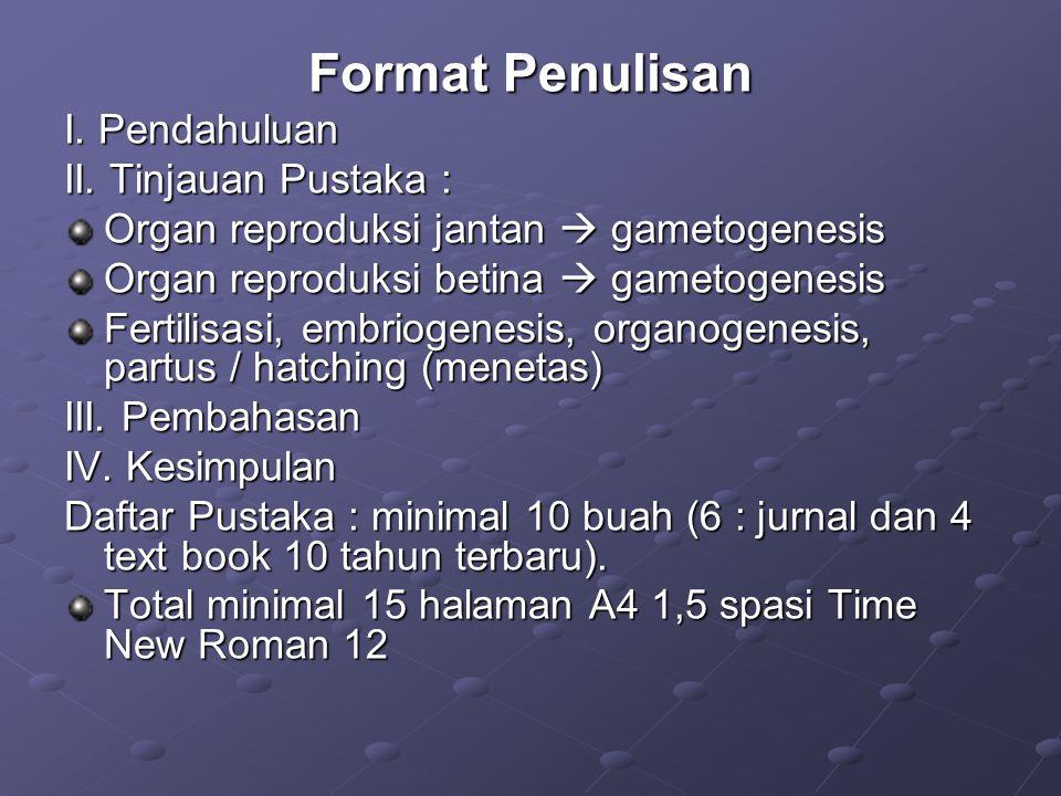 Format Penulisan I. Pendahuluan II. Tinjauan Pustaka : Organ reproduksi jantan  gametogenesis Organ reproduksi betina  gametogenesis Fertilisasi, em