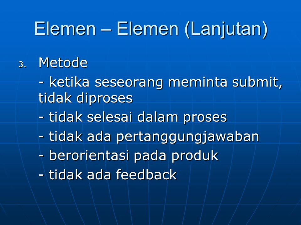 Elemen – Elemen (Lanjutan) 3. Metode - ketika seseorang meminta submit, tidak diproses - tidak selesai dalam proses - tidak ada pertanggungjawaban - b