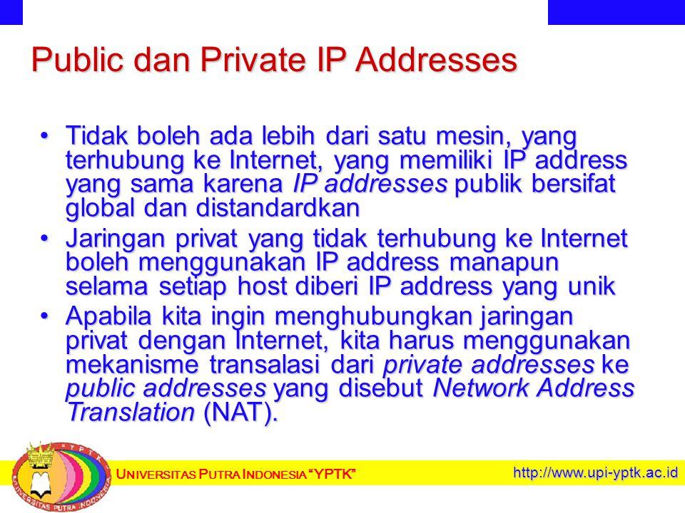 U NIVERSITAS P UTRA I NDONESIA YPTK http://www.upi-yptk.ac.id Public dan Private IP Addresses Tidak boleh ada lebih dari satu mesin, yang terhubung ke Internet, yang memiliki IP address yang sama karena IP addresses publik bersifat global dan distandardkanTidak boleh ada lebih dari satu mesin, yang terhubung ke Internet, yang memiliki IP address yang sama karena IP addresses publik bersifat global dan distandardkan Jaringan privat yang tidak terhubung ke Internet boleh menggunakan IP address manapun selama setiap host diberi IP address yang unikJaringan privat yang tidak terhubung ke Internet boleh menggunakan IP address manapun selama setiap host diberi IP address yang unik Apabila kita ingin menghubungkan jaringan privat dengan Internet, kita harus menggunakan mekanisme transalasi dari private addresses ke public addresses yang disebut Network Address Translation (NAT).Apabila kita ingin menghubungkan jaringan privat dengan Internet, kita harus menggunakan mekanisme transalasi dari private addresses ke public addresses yang disebut Network Address Translation (NAT).