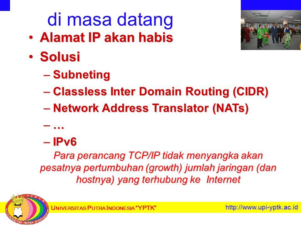 http://www.upi-yptk.ac.id di masa datang Alamat IP akan habisAlamat IP akan habis SolusiSolusi –Subneting –Classless Inter Domain Routing (CIDR) –Network Address Translator (NATs) –… –IPv6 Para perancang TCP/IP tidak menyangka akan pesatnya pertumbuhan (growth) jumlah jaringan (dan hostnya) yang terhubung ke Internet