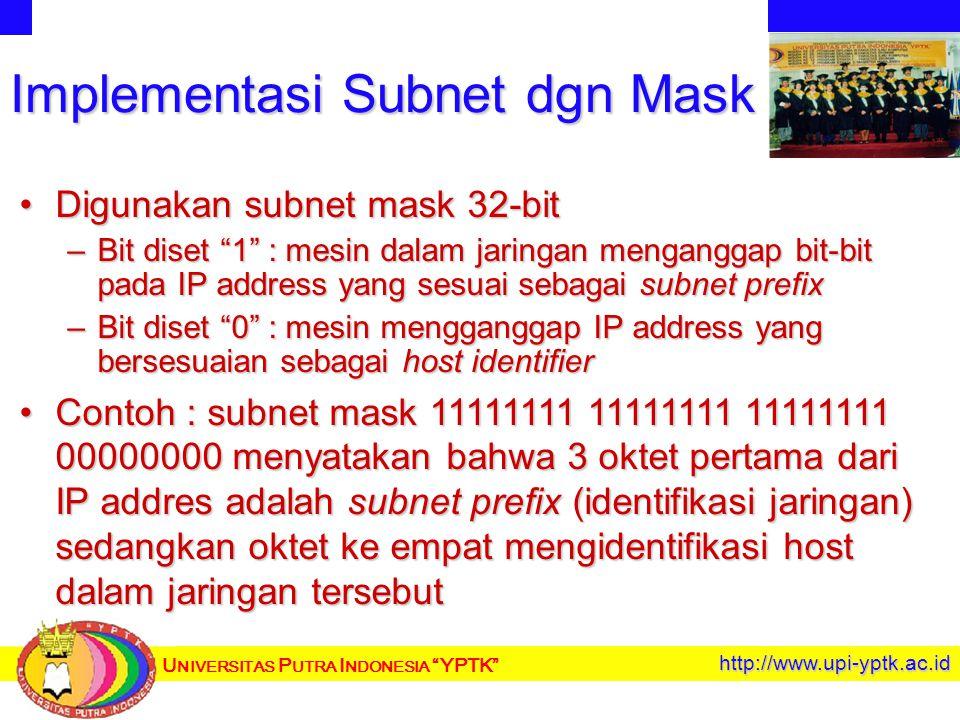 U NIVERSITAS P UTRA I NDONESIA YPTK http://www.upi-yptk.ac.id Implementasi Subnet dgn Mask Digunakan subnet mask 32-bitDigunakan subnet mask 32-bit –Bit diset 1 : mesin dalam jaringan menganggap bit-bit pada IP address yang sesuai sebagai subnet prefix –Bit diset 0 : mesin mengganggap IP address yang bersesuaian sebagai host identifier Contoh : subnet mask 11111111 11111111 11111111 00000000 menyatakan bahwa 3 oktet pertama dari IP addres adalah subnet prefix (identifikasi jaringan) sedangkan oktet ke empat mengidentifikasi host dalam jaringan tersebutContoh : subnet mask 11111111 11111111 11111111 00000000 menyatakan bahwa 3 oktet pertama dari IP addres adalah subnet prefix (identifikasi jaringan) sedangkan oktet ke empat mengidentifikasi host dalam jaringan tersebut