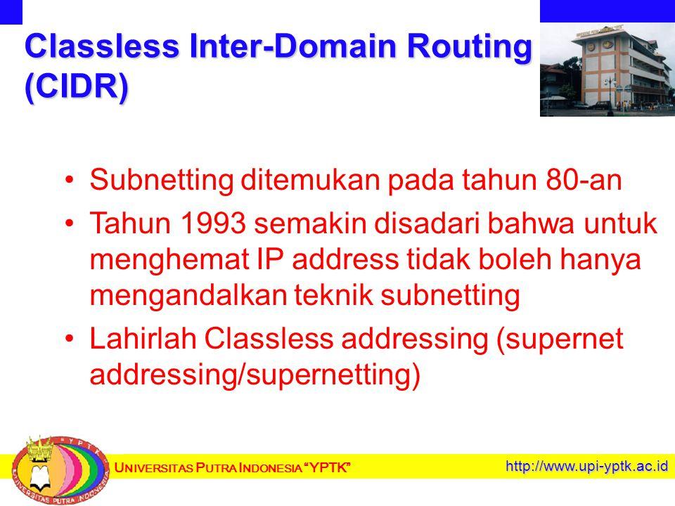 U NIVERSITAS P UTRA I NDONESIA YPTK http://www.upi-yptk.ac.id Classless Inter-Domain Routing (CIDR) Subnetting ditemukan pada tahun 80-an Tahun 1993 semakin disadari bahwa untuk menghemat IP address tidak boleh hanya mengandalkan teknik subnetting Lahirlah Classless addressing (supernet addressing/supernetting)