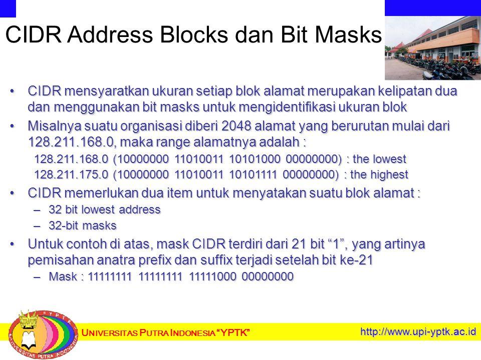 U NIVERSITAS P UTRA I NDONESIA YPTK http://www.upi-yptk.ac.id CIDR Address Blocks dan Bit Masks CIDR mensyaratkan ukuran setiap blok alamat merupakan kelipatan dua dan menggunakan bit masks untuk mengidentifikasi ukuran blokCIDR mensyaratkan ukuran setiap blok alamat merupakan kelipatan dua dan menggunakan bit masks untuk mengidentifikasi ukuran blok Misalnya suatu organisasi diberi 2048 alamat yang berurutan mulai dari 128.211.168.0, maka range alamatnya adalah :Misalnya suatu organisasi diberi 2048 alamat yang berurutan mulai dari 128.211.168.0, maka range alamatnya adalah : 128.211.168.0 (10000000 11010011 10101000 00000000) : the lowest 128.211.175.0 (10000000 11010011 10101111 00000000) : the highest CIDR memerlukan dua item untuk menyatakan suatu blok alamat :CIDR memerlukan dua item untuk menyatakan suatu blok alamat : –32 bit lowest address –32-bit masks Untuk contoh di atas, mask CIDR terdiri dari 21 bit 1 , yang artinya pemisahan anatra prefix dan suffix terjadi setelah bit ke-21Untuk contoh di atas, mask CIDR terdiri dari 21 bit 1 , yang artinya pemisahan anatra prefix dan suffix terjadi setelah bit ke-21 –Mask : 11111111 11111111 11111000 00000000
