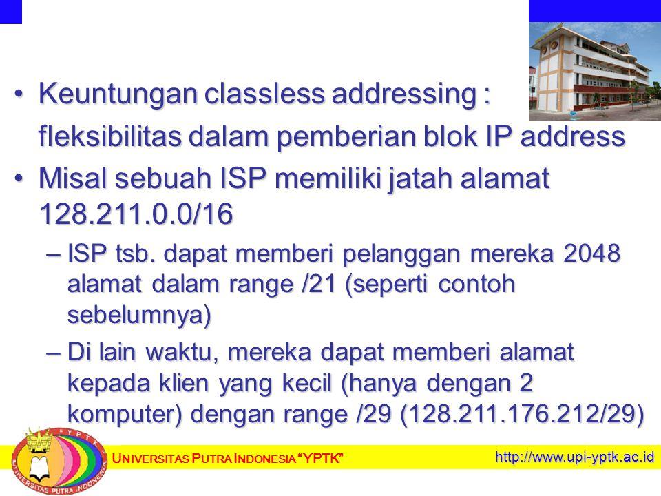 U NIVERSITAS P UTRA I NDONESIA YPTK http://www.upi-yptk.ac.id Keuntungan classless addressing :Keuntungan classless addressing : fleksibilitas dalam pemberian blok IP address Misal sebuah ISP memiliki jatah alamat 128.211.0.0/16Misal sebuah ISP memiliki jatah alamat 128.211.0.0/16 –ISP tsb.