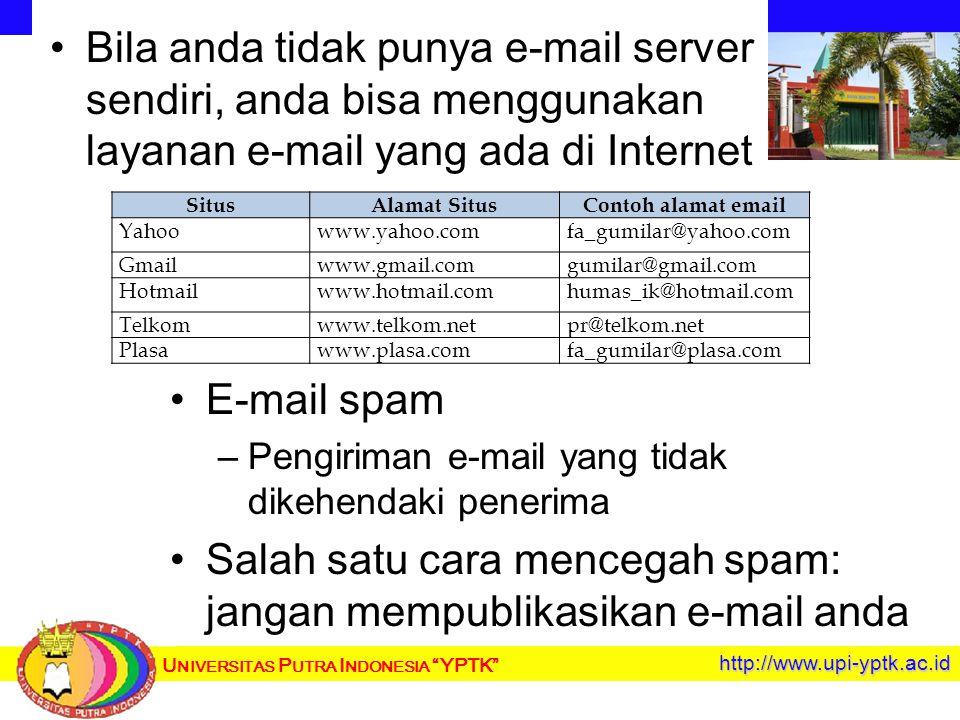 U NIVERSITAS P UTRA I NDONESIA YPTK http://www.upi-yptk.ac.id Bila anda tidak punya e-mail server sendiri, anda bisa menggunakan layanan e-mail yang ada di Internet E-mail spam – –Pengiriman e-mail yang tidak dikehendaki penerima Salah satu cara mencegah spam: jangan mempublikasikan e-mail anda SitusAlamat SitusContoh alamat email Yahoowww.yahoo.comfa_gumilar@yahoo.com Gmailwww.gmail.comgumilar@gmail.com Hotmailwww.hotmail.comhumas_ik@hotmail.com Telkomwww.telkom.netpr@telkom.net Plasawww.plasa.comfa_gumilar@plasa.com
