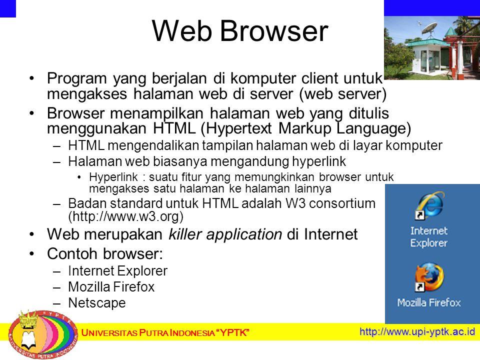 U NIVERSITAS P UTRA I NDONESIA YPTK http://www.upi-yptk.ac.id Web Browser Program yang berjalan di komputer client untuk mengakses halaman web di server (web server) Browser menampilkan halaman web yang ditulis menggunakan HTML (Hypertext Markup Language) – –HTML mengendalikan tampilan halaman web di layar komputer – –Halaman web biasanya mengandung hyperlink Hyperlink : suatu fitur yang memungkinkan browser untuk mengakses satu halaman ke halaman lainnya – –Badan standard untuk HTML adalah W3 consortium (http://www.w3.org) Web merupakan killer application di Internet Contoh browser: – –Internet Explorer – –Mozilla Firefox – –Netscape