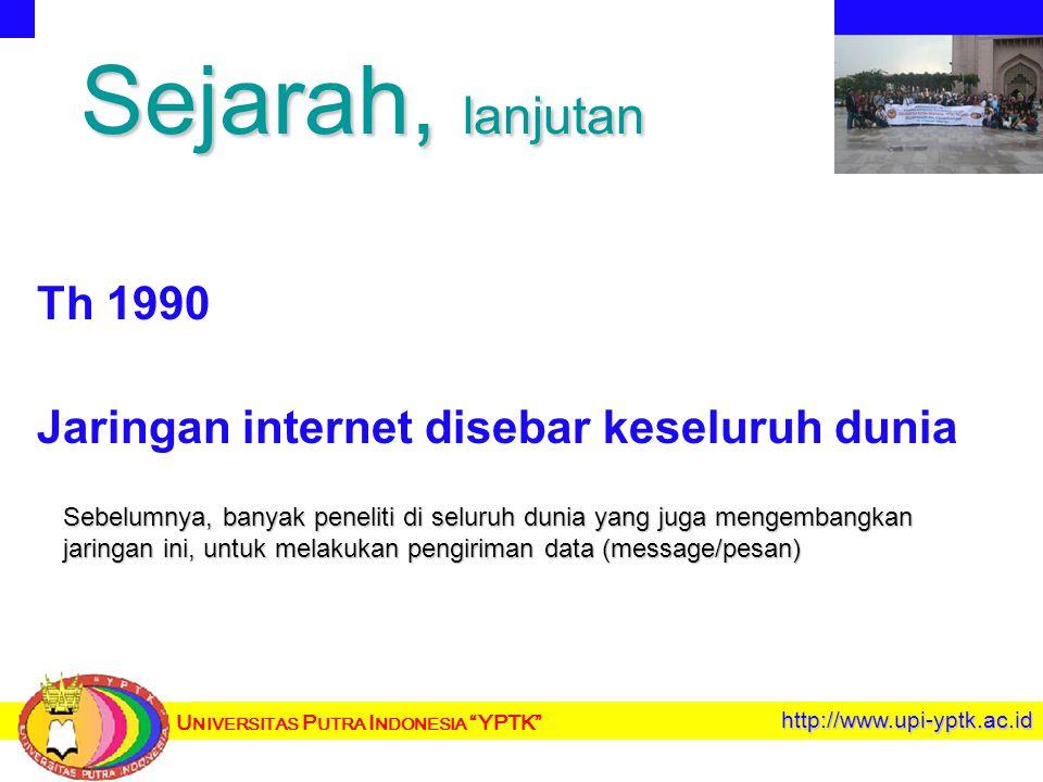 U NIVERSITAS P UTRA I NDONESIA YPTK http://www.upi-yptk.ac.id Sejarah, lanjutan Th 1990 Jaringan internet disebar keseluruh dunia Sebelumnya, banyak peneliti di seluruh dunia yang juga mengembangkan jaringan ini, untuk melakukan pengiriman data (message/pesan)