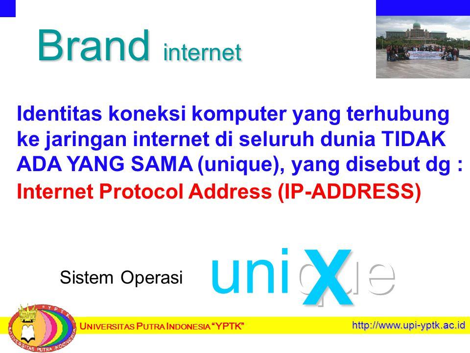 U NIVERSITAS P UTRA I NDONESIA YPTK http://www.upi-yptk.ac.id Brand internet Identitas koneksi komputer yang terhubung ke jaringan internet di seluruh dunia TIDAK ADA YANG SAMA (unique), yang disebut dg : Internet Protocol Address (IP-ADDRESS) Sistem Operasi X