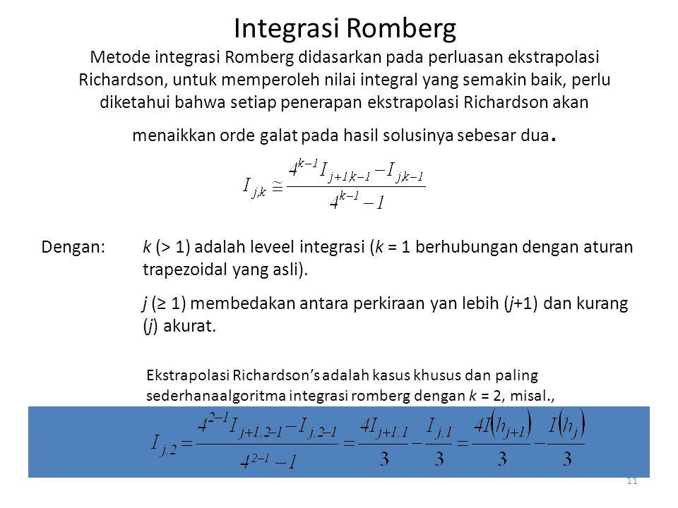 11 Integrasi Romberg Metode integrasi Romberg didasarkan pada perluasan ekstrapolasi Richardson, untuk memperoleh nilai integral yang semakin baik, perlu diketahui bahwa setiap penerapan ekstrapolasi Richardson akan menaikkan orde galat pada hasil solusinya sebesar dua.