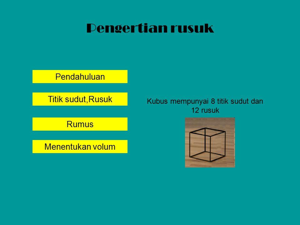 Pendahuluan Titik sudut,Rusuk Rumus Menentukan volum Pengertian rusuk Kubus mempunyai 8 titik sudut dan 12 rusuk