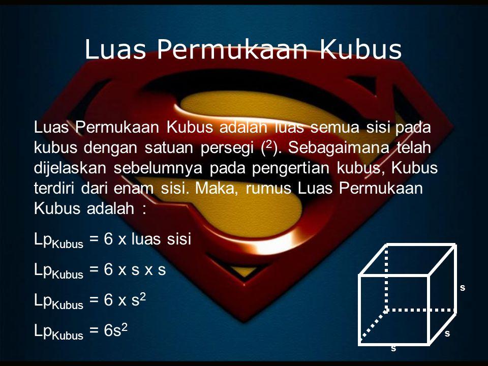 Luas Permukaan Kubus Luas Permukaan Kubus adalah luas semua sisi pada kubus dengan satuan persegi ( 2 ).