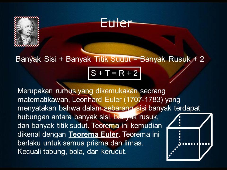 Euler Banyak Sisi + Banyak Titik Sudut = Banyak Rusuk + 2 S + T = R + 2 Merupakan rumus yang dikemukakan seorang matematikawan, Leonhard Euler (1707-1