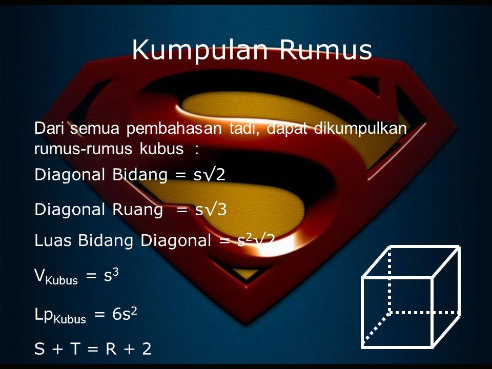 Kumpulan Rumus Dari semua pembahasan tadi, dapat dikumpulkan rumus-rumus kubus : Diagonal Ruang = s√3 Luas Bidang Diagonal = s 2 √2 V Kubus = s 3 Lp K