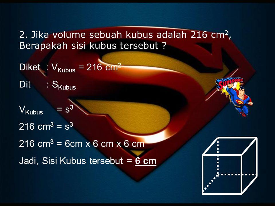 2. Jika volume sebuah kubus adalah 216 cm 2, Berapakah sisi kubus tersebut ? Diket : V Kubus = 216 cm 2 Dit: S Kubus V Kubus = s 3 216 cm 3 = s 3 216
