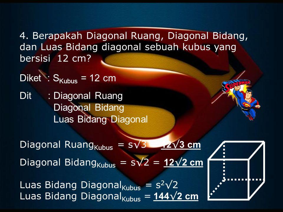 4. Berapakah Diagonal Ruang, Diagonal Bidang, dan Luas Bidang diagonal sebuah kubus yang bersisi 12 cm? Diket : S Kubus = 12 cm Dit: Diagonal Ruang Di