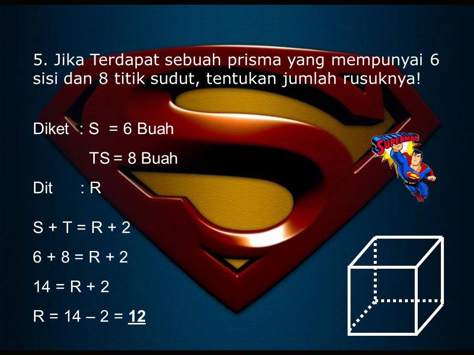 5. Jika Terdapat sebuah prisma yang mempunyai 6 sisi dan 8 titik sudut, tentukan jumlah rusuknya! Diket : S = 6 Buah TS = 8 Buah Dit: R S + T = R + 2