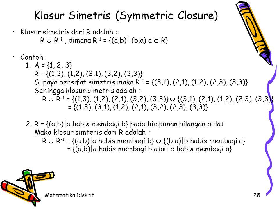 Matematika Diskrit28 Klosur Simetris (Symmetric Closure) Klosur simetris dari R adalah : R  R -1, dimana R -1 = {(a,b)| (b,a) a  R} Contoh : 1.A = {1, 2, 3} R = {(1,3), (1,2), (2,1), (3,2), (3,3)} Supaya bersifat simetris maka R -1 = {(3,1), (2,1), (1,2), (2,3), (3,3)} Sehingga klosur simetris adalah : R  R -1 = {(1,3), (1,2), (2,1), (3,2), (3,3)}  {(3,1), (2,1), (1,2), (2,3), (3,3)} = {(1,3), (3,1), (1,2), (2,1), (3,2), (2,3), (3,3)} 2.R = {(a,b)|a habis membagi b} pada himpunan bilangan bulat Maka klosur simteris dari R adalah : R  R -1 = {(a,b)|a habis membagi b}  {(b,a)|b habis membagi a} = {(a,b)|a habis membagi b atau b habis membagi a}