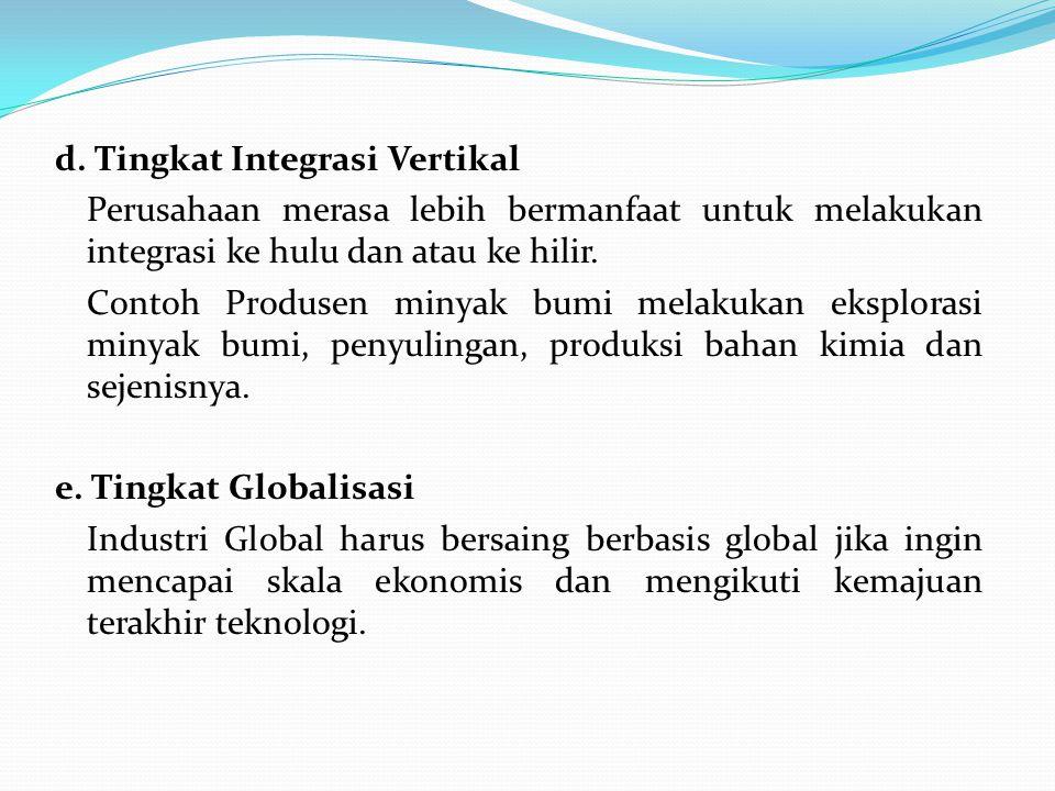 d. Tingkat Integrasi Vertikal Perusahaan merasa lebih bermanfaat untuk melakukan integrasi ke hulu dan atau ke hilir. Contoh Produsen minyak bumi mela