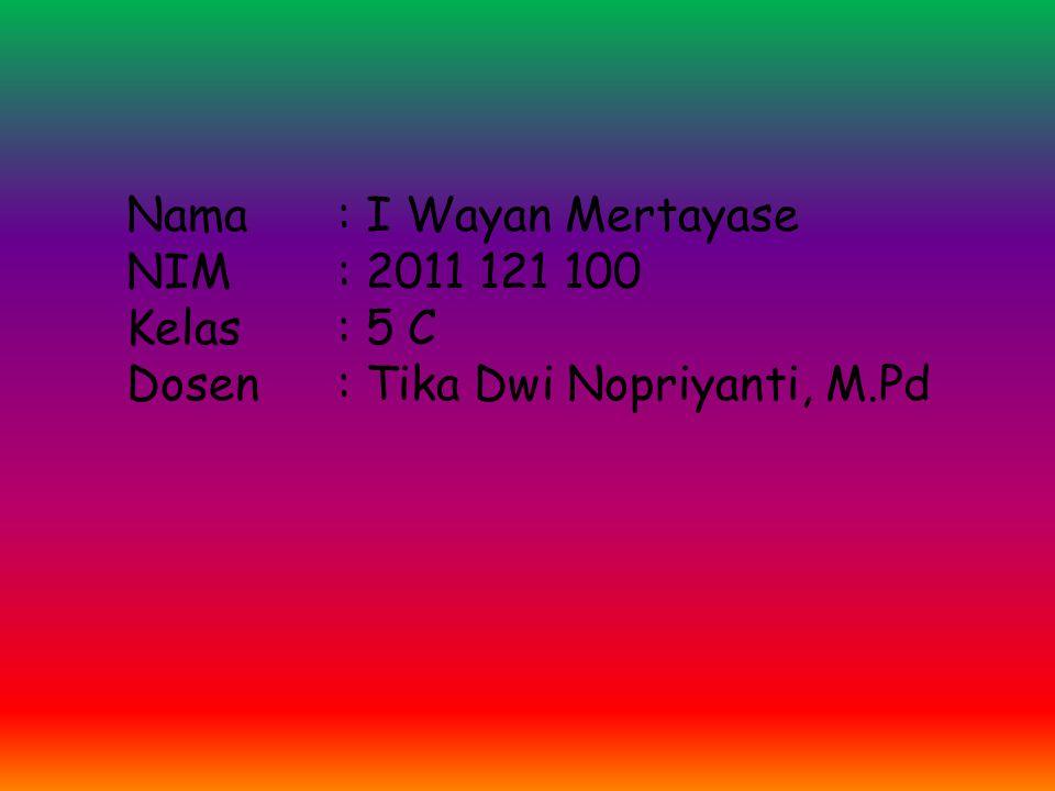 Nama: I Wayan Mertayase NIM: 2011 121 100 Kelas: 5 C Dosen: Tika Dwi Nopriyanti, M.Pd