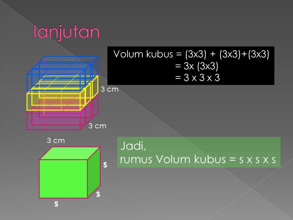 Volum kubus = (3x3) + (3x3)+(3x3) = 3x (3x3) = 3 x 3 x 3 3 cm Jadi, rumus Volum kubus = s x s x s s s s