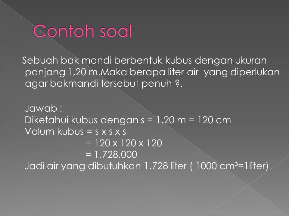 Sebuah bak mandi berbentuk kubus dengan ukuran panjang 1,20 m.Maka berapa liter air yang diperlukan agar bakmandi tersebut penuh ?. Jawab : Diketahui