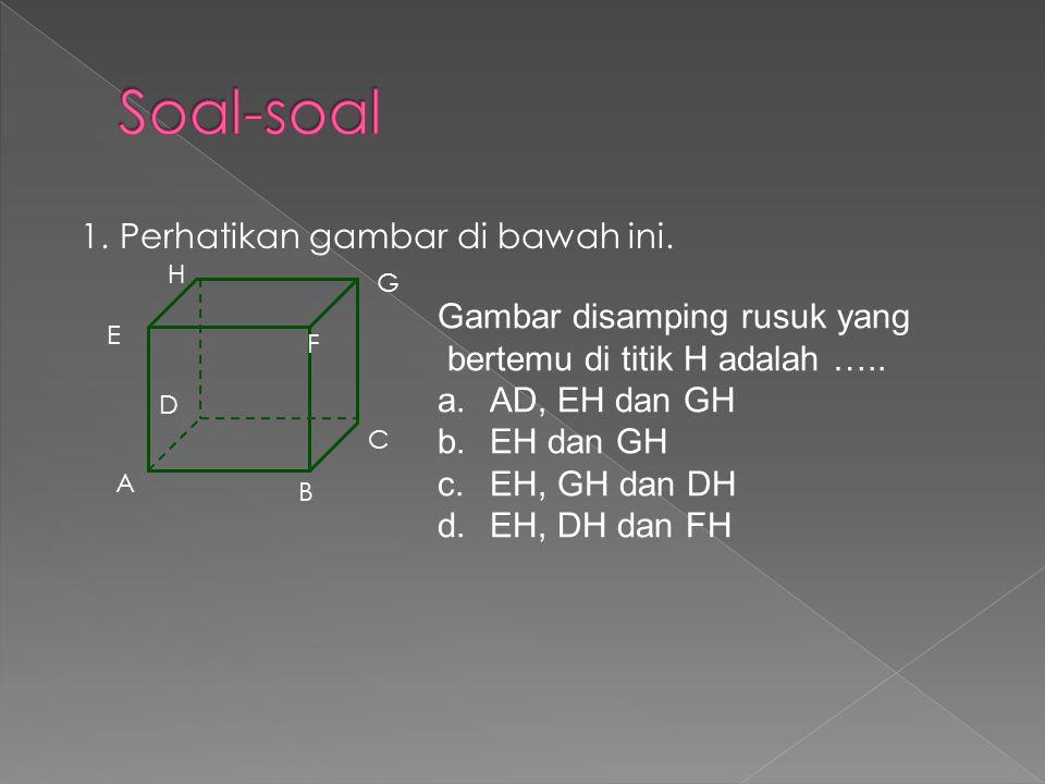 1.Perhatikan gambar di bawah ini. A B C D E F G H Gambar disamping rusuk yang bertemu di titik H adalah ….. a.AD, EH dan GH b.EH dan GH c.EH, GH dan D