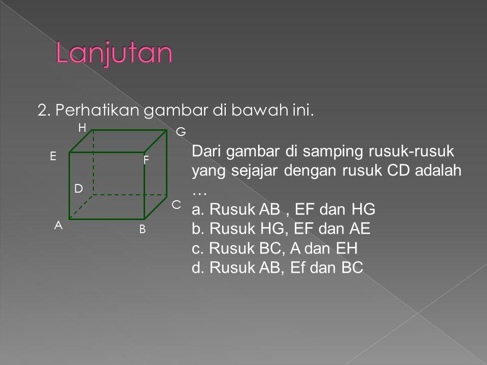 2. Perhatikan gambar di bawah ini. A B C D E F G H Dari gambar di samping rusuk-rusuk yang sejajar dengan rusuk CD adalah … a. Rusuk AB, EF dan HG b.