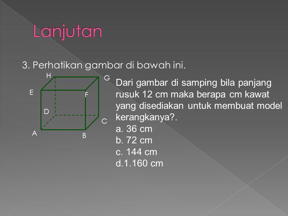 3. Perhatikan gambar di bawah ini. A B C D E F G H Dari gambar di samping bila panjang rusuk 12 cm maka berapa cm kawat yang disediakan untuk membuat