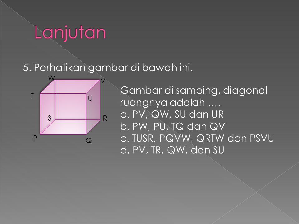 5. Perhatikan gambar di bawah ini. P Q RS T U V W Gambar di samping, diagonal ruangnya adalah …. a. PV, QW, SU dan UR b. PW, PU, TQ dan QV c. TUSR, PQ