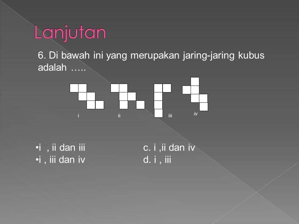 iiiiii iv 6. Di bawah ini yang merupakan jaring-jaring kubus adalah ….. i, ii dan iii c. i,ii dan iv i, iii dan iv d. i, iii