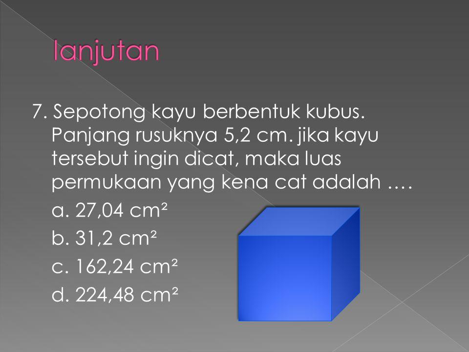7. Sepotong kayu berbentuk kubus. Panjang rusuknya 5,2 cm. jika kayu tersebut ingin dicat, maka luas permukaan yang kena cat adalah …. a. 27,04 cm² b.