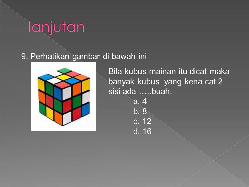 9. Perhatikan gambar di bawah ini Bila kubus mainan itu dicat maka banyak kubus yang kena cat 2 sisi ada …..buah. a. 4 b. 8 c. 12 d. 16