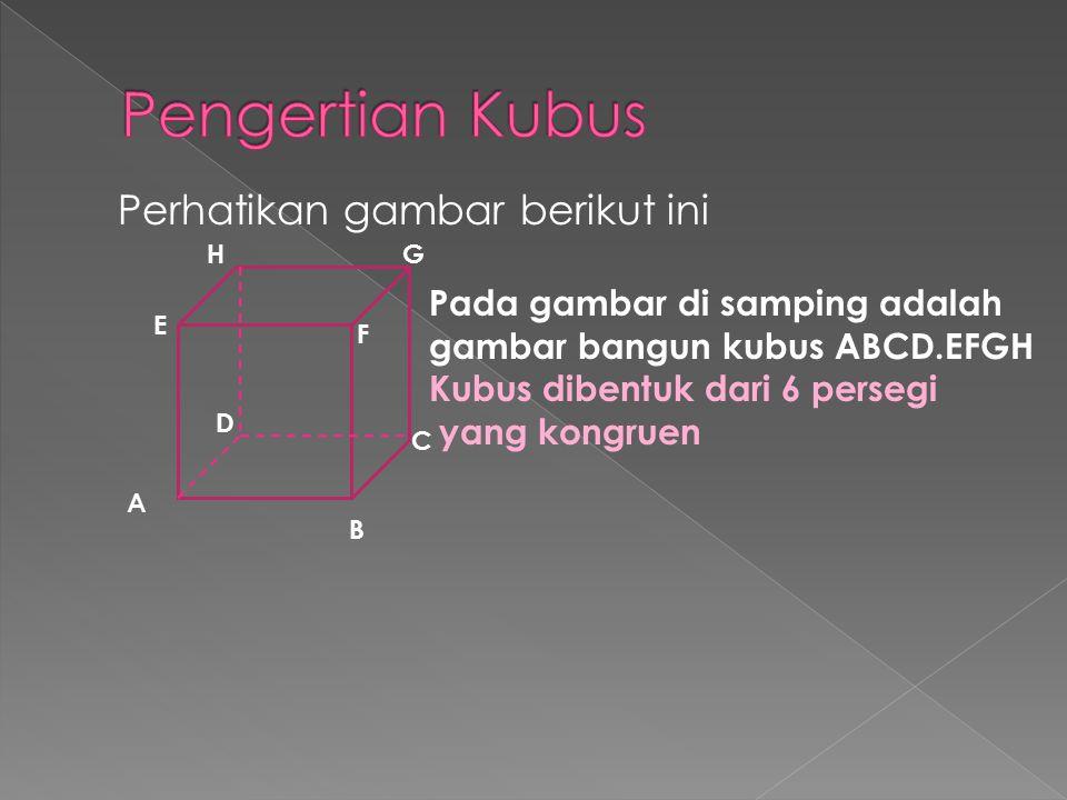 Perhatikan gambar berikut ini Pada gambar di samping adalah gambar bangun kubus ABCD.EFGH Kubus dibentuk dari 6 persegi yang kongruen B A C D E F GH