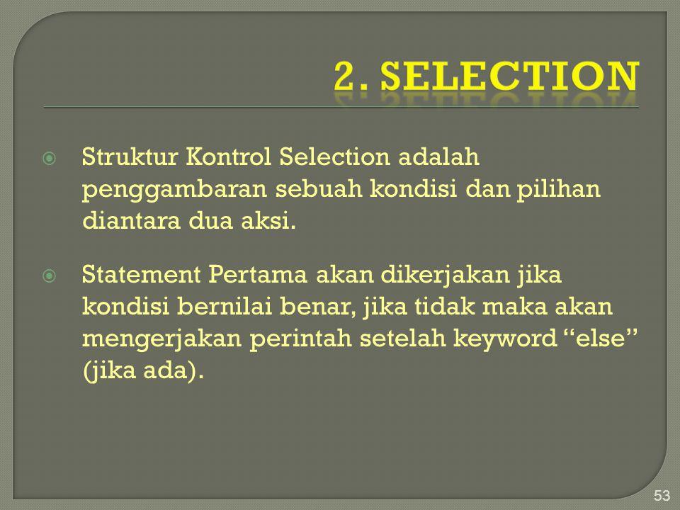  Struktur Kontrol Selection adalah penggambaran sebuah kondisi dan pilihan diantara dua aksi.  Statement Pertama akan dikerjakan jika kondisi bernil