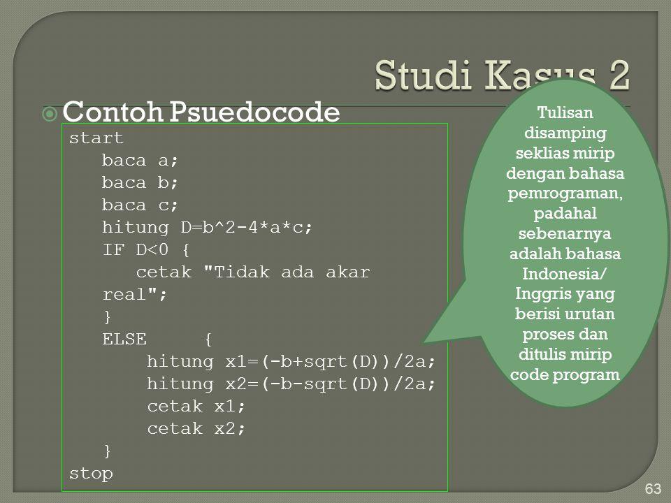  Contoh Psuedocode 63 start baca a; baca b; baca c; hitung D=b^2-4*a*c; IF D<0 { cetak