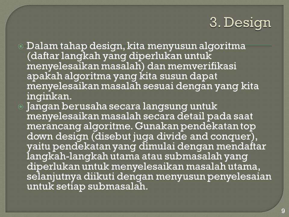  Dalam tahap design, kita menyusun algoritma (daftar langkah yang diperlukan untuk menyelesaikan masalah) dan memverifikasi apakah algoritma yang kit