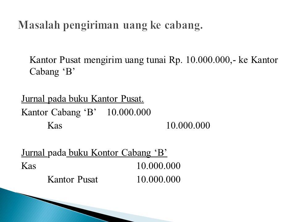 Kantor Pusat mengirim uang tunai Rp. 10.000.000,- ke Kantor Cabang 'B' Jurnal pada buku Kantor Pusat. Kantor Cabang 'B'10.000.000 Kas 10.000.000 Jurna