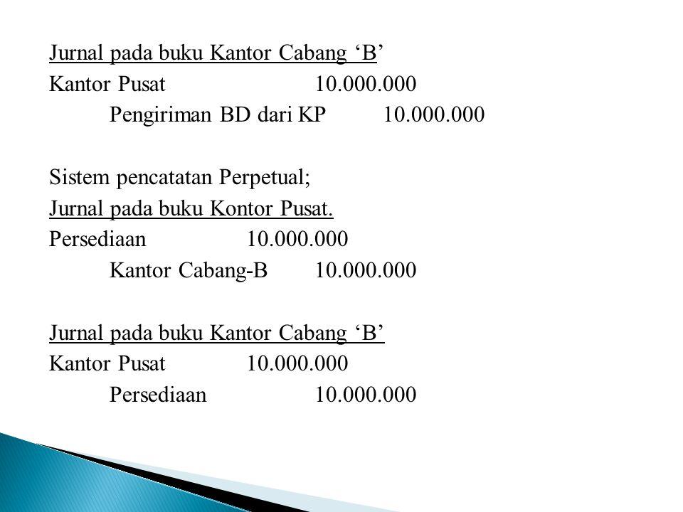Jurnal pada buku Kantor Cabang 'B' Kantor Pusat10.000.000 Pengiriman BD dari KP10.000.000 Sistem pencatatan Perpetual; Jurnal pada buku Kontor Pusat.