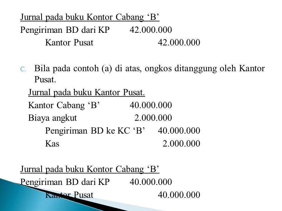 Jurnal pada buku Kontor Cabang 'B' Pengiriman BD dari KP42.000.000 Kantor Pusat42.000.000 C. Bila pada contoh (a) di atas, ongkos ditanggung oleh Kant