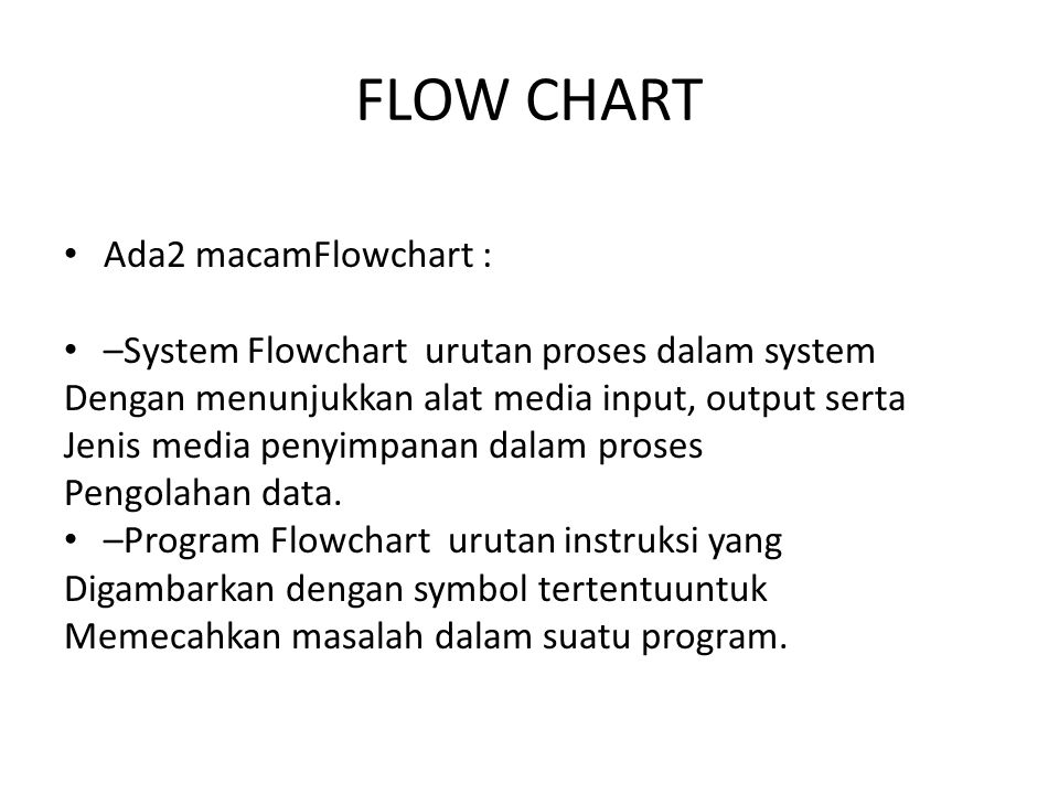 FLOW CHART Ada2 macamFlowchart : –System Flowchart urutan proses dalam system Dengan menunjukkan alat media input, output serta Jenis media penyimpanan dalam proses Pengolahan data.
