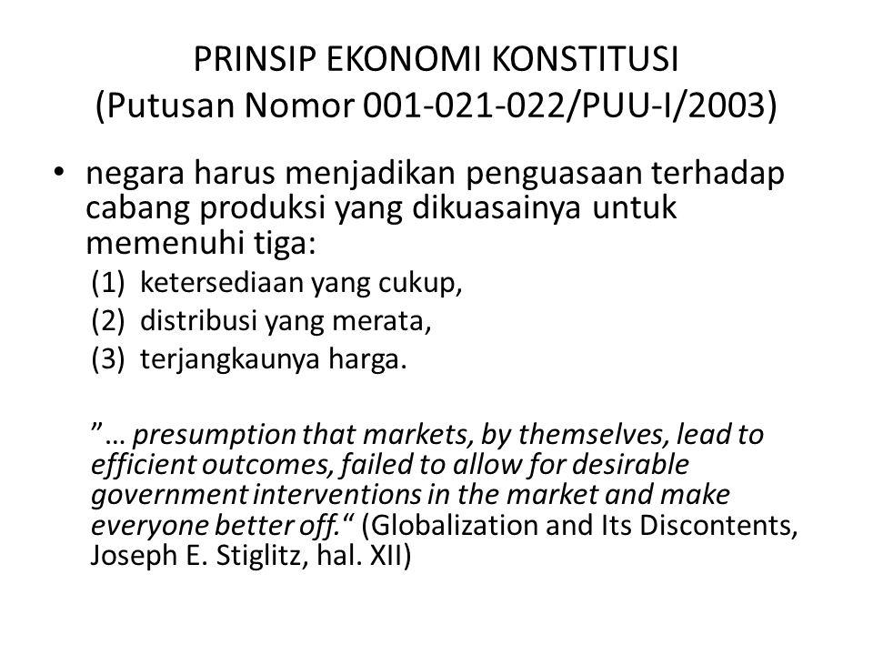 PRINSIP EKONOMI KONSTITUSI (Putusan Nomor 001-021-022/PUU-I/2003) negara harus menjadikan penguasaan terhadap cabang produksi yang dikuasainya untuk memenuhi tiga: (1)ketersediaan yang cukup, (2)distribusi yang merata, (3)terjangkaunya harga.