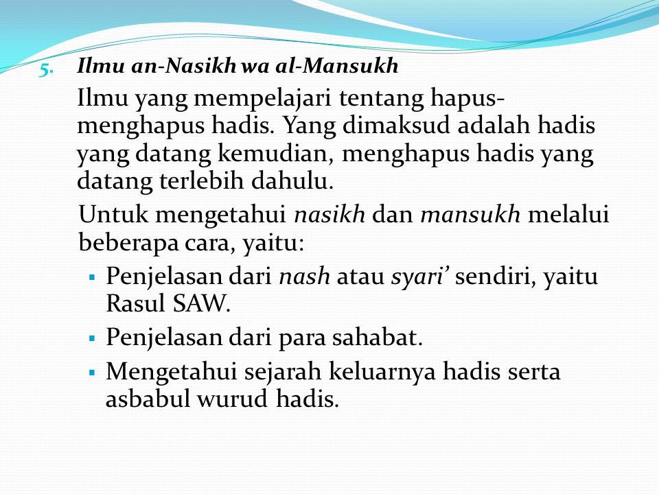 5. Ilmu an-Nasikh wa al-Mansukh Ilmu yang mempelajari tentang hapus- menghapus hadis. Yang dimaksud adalah hadis yang datang kemudian, menghapus hadis