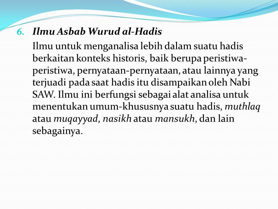 6. Ilmu Asbab Wurud al-Hadis Ilmu untuk menganalisa lebih dalam suatu hadis berkaitan konteks historis, baik berupa peristiwa- peristiwa, pernyataan-p