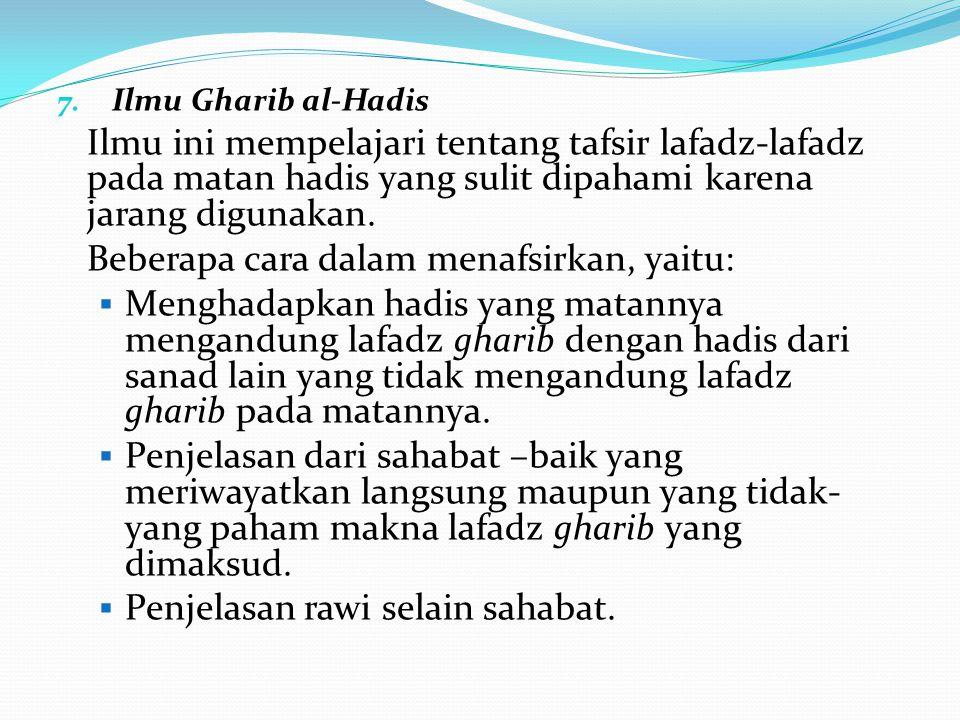 7. Ilmu Gharib al-Hadis Ilmu ini mempelajari tentang tafsir lafadz-lafadz pada matan hadis yang sulit dipahami karena jarang digunakan. Beberapa cara