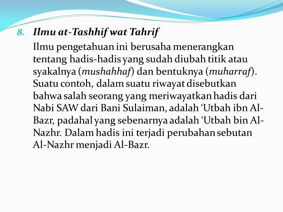 8. Ilmu at-Tashhif wat Tahrif Ilmu pengetahuan ini berusaha menerangkan tentang hadis-hadis yang sudah diubah titik atau syakalnya (mushahhaf) dan ben