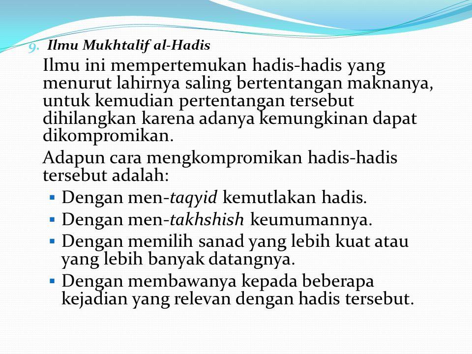 9. Ilmu Mukhtalif al-Hadis Ilmu ini mempertemukan hadis-hadis yang menurut lahirnya saling bertentangan maknanya, untuk kemudian pertentangan tersebut