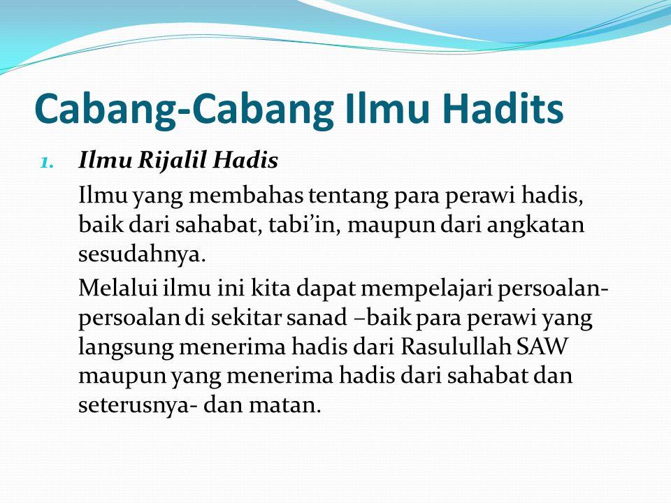 Cabang-Cabang Ilmu Hadits 1. Ilmu Rijalil Hadis Ilmu yang membahas tentang para perawi hadis, baik dari sahabat, tabi'in, maupun dari angkatan sesudah