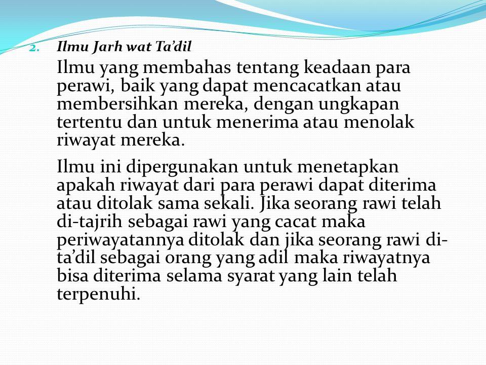 2. Ilmu Jarh wat Ta'dil Ilmu yang membahas tentang keadaan para perawi, baik yang dapat mencacatkan atau membersihkan mereka, dengan ungkapan tertentu