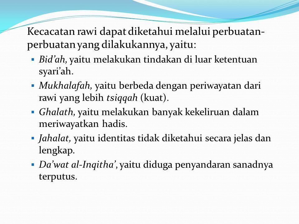 Kecacatan rawi dapat diketahui melalui perbuatan- perbuatan yang dilakukannya, yaitu:  Bid'ah, yaitu melakukan tindakan di luar ketentuan syari'ah. 