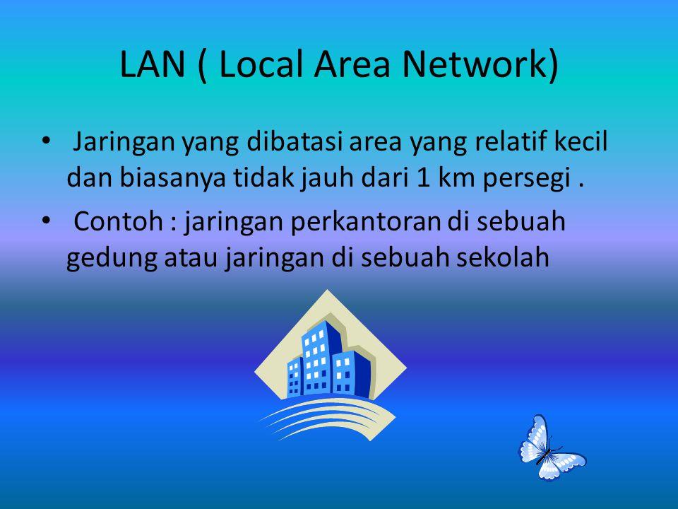 LAN ( Local Area Network) Jaringan yang dibatasi area yang relatif kecil dan biasanya tidak jauh dari 1 km persegi. Contoh : jaringan perkantoran di s
